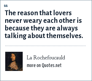 La Rochefoucauld: The reason that lovers never weary each other is because they are always talking about themselves.