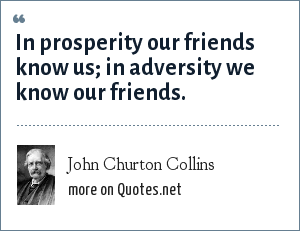 John Churton Collins: In prosperity our friends know us; in adversity we know our friends.