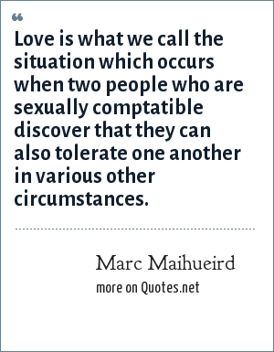 Marc Maihueird: Love is what we call the situation which occurs when two people who are sexually comptatible discover that they can also tolerate one another in various other circumstances.