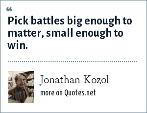 Jonathan Kozol: Pick battles big enough to matter, small enough to win.