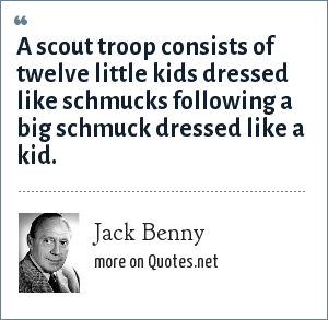 Jack Benny: A scout troop consists of twelve little kids dressed like schmucks following a big schmuck dressed like a kid.