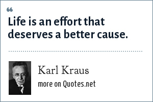 Karl Kraus: Life is an effort that deserves a better cause.