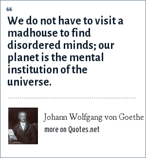 Johann Wolfgang von Goethe: We do not have to visit a madhouse to find disordered minds; our planet is the mental institution of the universe.