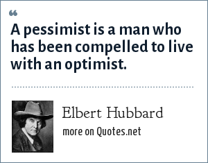 Elbert Hubbard: A pessimist is a man who has been compelled to live with an optimist.