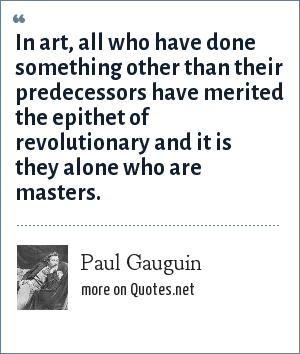 Paul Gauguin: In art, all who have done something other than their predecessors have merited the epithet of revolutionary and it is they alone who are masters.