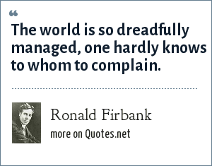 Ronald Firbank: The world is so dreadfully managed, one hardly knows to whom to complain.