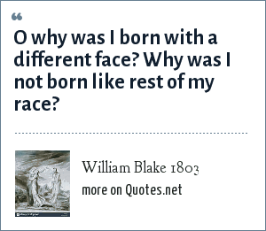 William Blake 1803: O why was I born with a different face?<br> Why was I not born like rest of my race?