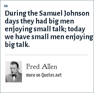 Fred Allen: During the Samuel Johnson days they had big men enjoying small talk; today we have small men enjoying big talk.