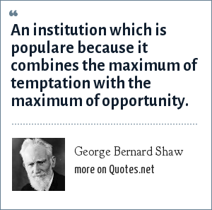 George Bernard Shaw: An institution which is populare because it combines the maximum of temptation with the maximum of opportunity.