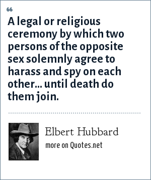 Elbert Hubbard: A legal or religious ceremony by which two persons of the opposite sex solemnly agree to harass and spy on each other... until death do them join.