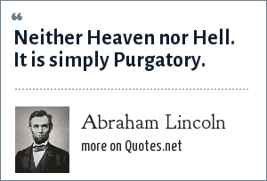 Abraham Lincoln: Neither Heaven nor Hell. It is simply Purgatory.