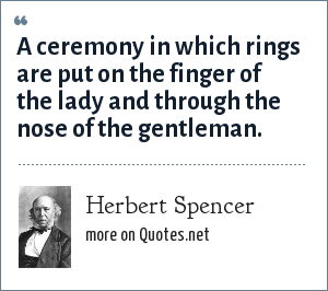 Herbert Spencer: A ceremony in which rings are put on the finger of the lady and through the nose of the gentleman.