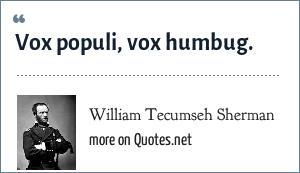 William Tecumseh Sherman: Vox populi, vox humbug.