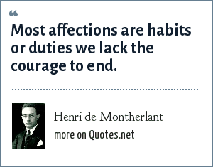 Henri de Montherlant: Most affections are habits or duties we lack the courage to end.