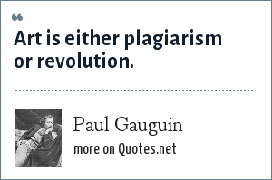 Paul Gauguin: Art is either plagiarism or revolution.