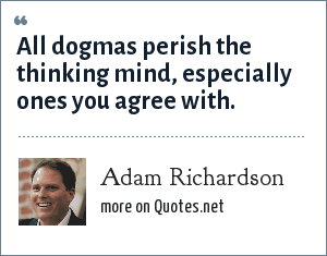 Adam Richardson: All dogmas perish the thinking mind, especially ones you agree with.