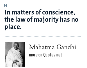 Mahatma Gandhi: In matters of conscience, the law of majority has no place.