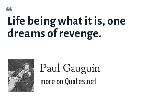 Paul Gauguin: Life being what it is, one dreams of revenge.