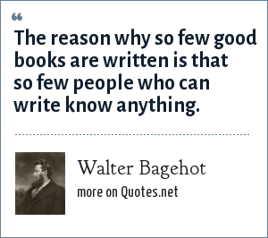 Walter Bagehot: The reason why so few good books are written is that so few people who can write know anything.