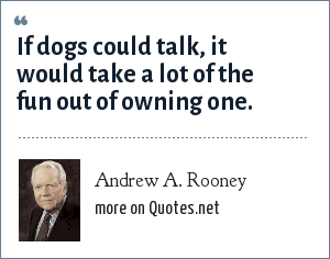 Andrew A. Rooney: If dogs could talk, it would take a lot of the fun out of owning one.