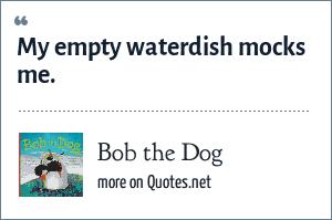Bob the Dog: My empty waterdish mocks me.