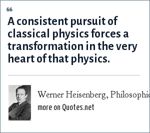 Werner Heisenberg, Philosophical Problems of Nuclear Science, New York: Fawcett 1966, p.13: A consistent pursuit of classical physics forces a transformation in the very heart of that physics.