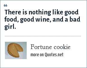 Fortune cookie: There is nothing like good food, good wine, and a bad girl.