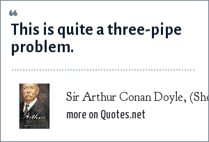 Sir Arthur Conan Doyle, (Sherlock Holmes): This is quite a three-pipe problem.
