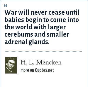 H. L. Mencken: War will never cease until babies begin to come into the world with larger cerebums and smaller adrenal glands.