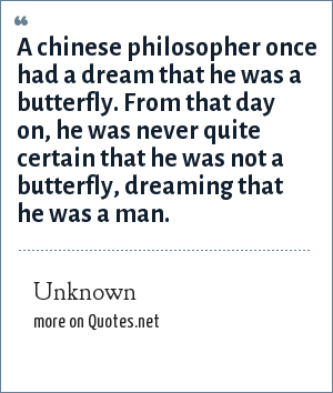 Unknown: A chinese philosopher once had a dream that he was a butterfly. From that day on, he was never quite certain that he was not a butterfly, dreaming that he was a man.