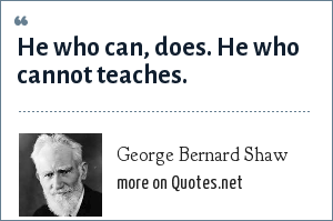 George Bernard Shaw: He who can, does. He who cannot teaches.