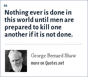 George Bernard Shaw: Nothing ever is done in this world until men are prepared to kill one another if it is not done.