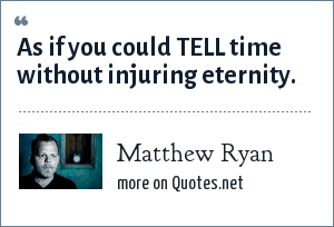 Matthew Ryan: As if you could TELL time without injuring eternity.