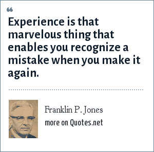 Franklin P. Jones: Experience is that marvelous thing that enables you recognize a mistake when you make it again.