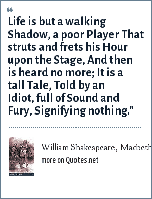 William Shakespeare, Macbeth, Act V, Scene V (MacBeth): Life is but a walking Shadow, a poor Player That struts and frets his Hour upon the Stage, And then is heard no more; It is a tall Tale, Told by an Idiot, full of Sound and Fury, Signifying nothing.