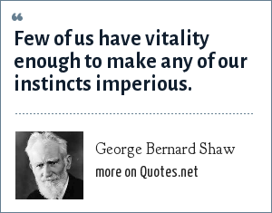 George Bernard Shaw: Few of us have vitality enough to make any of our instincts imperious.