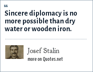 Josef Stalin: Sincere diplomacy is no more possible than dry water or wooden iron.