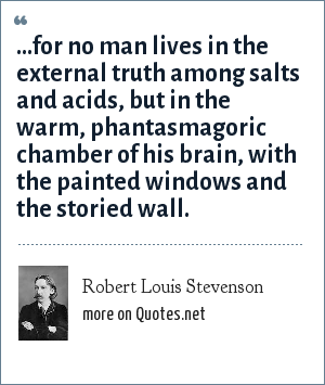 Robert Louis Stevenson: ...for no man lives in the external truth among salts and acids, but in the warm, phantasmagoric chamber of his brain, with the painted windows and the storied wall.