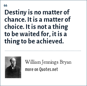 William Jennings Bryan: Destiny is no matter of chance. It is a matter of choice. It is not a thing to be waited for, it is a thing to be achieved.