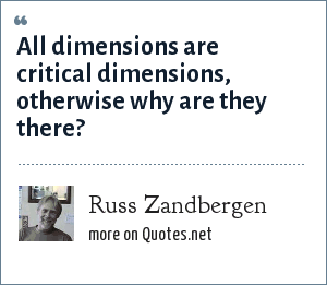 Russ Zandbergen: All dimensions are critical dimensions, otherwise why are they there?