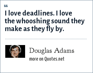 Douglas Adams: I love deadlines. I love the whooshing sound they make as they fly by.