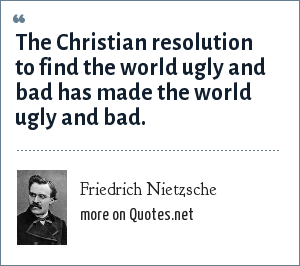 Friedrich Nietzsche: The Christian resolution to find the world ugly and bad has made the world ugly and bad.