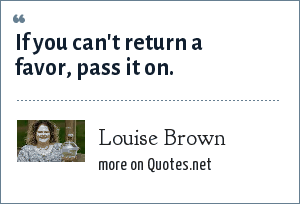 Louise Brown: If you can't return a favor, pass it on.