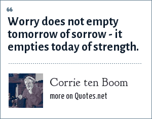 Corrie ten Boom: Worry does not empty tomorrow of sorrow - it empties today of strength.