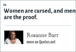 Rosanne Barr: Women are cursed, and men are the proof.
