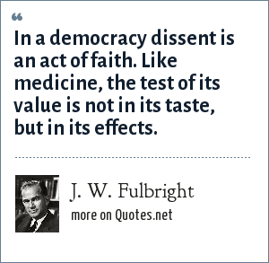 J. W. Fulbright: In a democracy dissent is an act of faith. Like medicine, the test of its value is not in its taste, but in its effects.