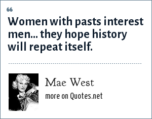 Mae West: Women with pasts interest men... they hope history will repeat itself.
