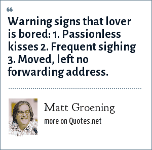 Matt Groening: Warning signs that lover is bored:<br> 1. Passionless kisses<br> 2. Frequent sighing<br> 3. Moved, left no forwarding address.