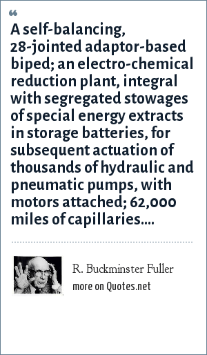 R. Buckminster Fuller: A self-balancing, 28-jointed adaptor-based biped; an electro-chemical reduction plant, integral with segregated stowages of special energy extracts in storage batteries, for subsequent actuation of thousands of hydraulic and pneumatic pumps, with motors attached; 62,000 miles of capillaries....