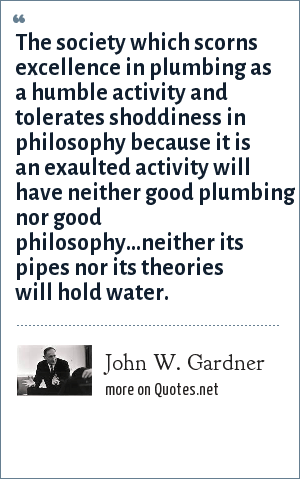John W. Gardner: The society which scorns excellence in plumbing as a humble activity and tolerates shoddiness in philosophy because it is an exaulted activity will have neither good plumbing nor good philosophy...neither its pipes nor its theories will hold water.